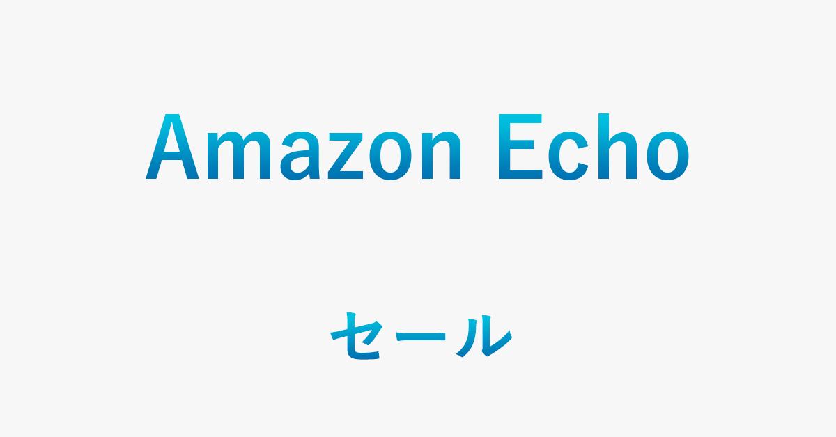 Amazon Echoシリーズのセール情報(半額や安売りなど)