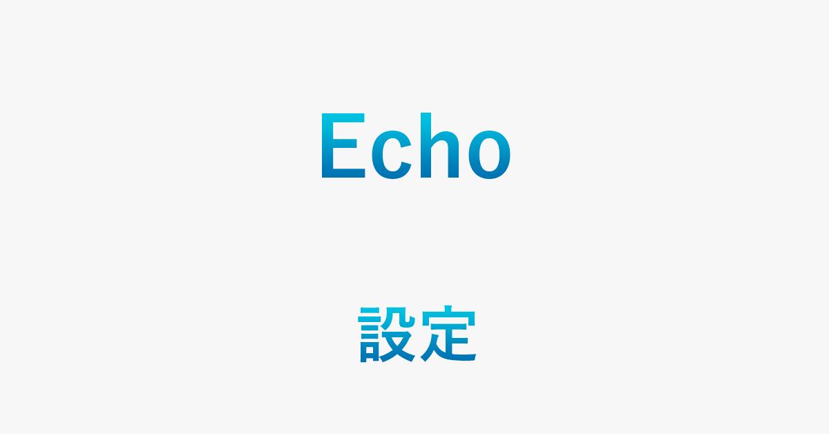 Echoの初期設定を簡単にする方法