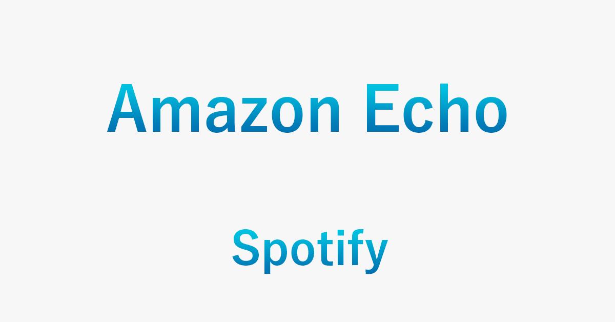 EchoシリーズのデバイスでSpotifyを聴く方法