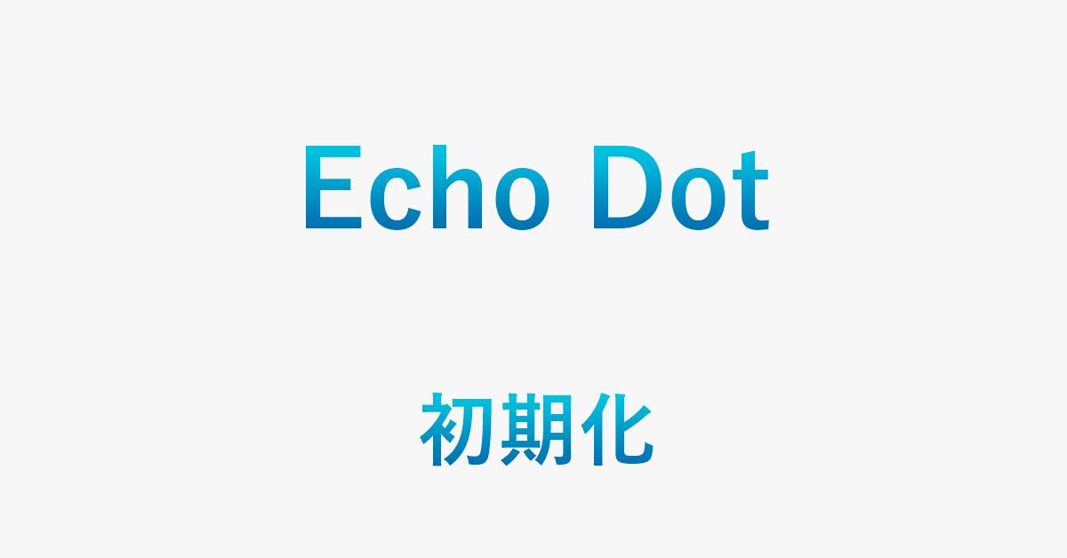 Echo Dotを初期化する方法(再セットアップ方法を含む)