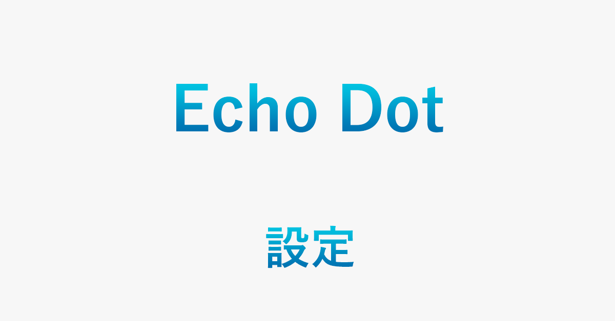 Echo Dotの設定方法/設定できないときの対処方法