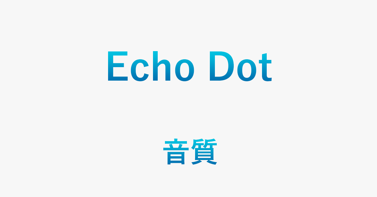 Echo Dotシリーズの音質を徹底比較(改善する方法もあり)