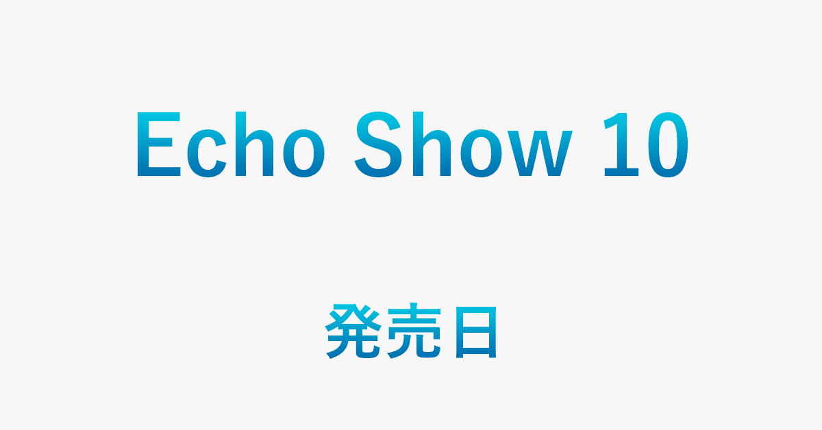 Echo Show 10の発売日/価格/最安値で購入する方法を紹介