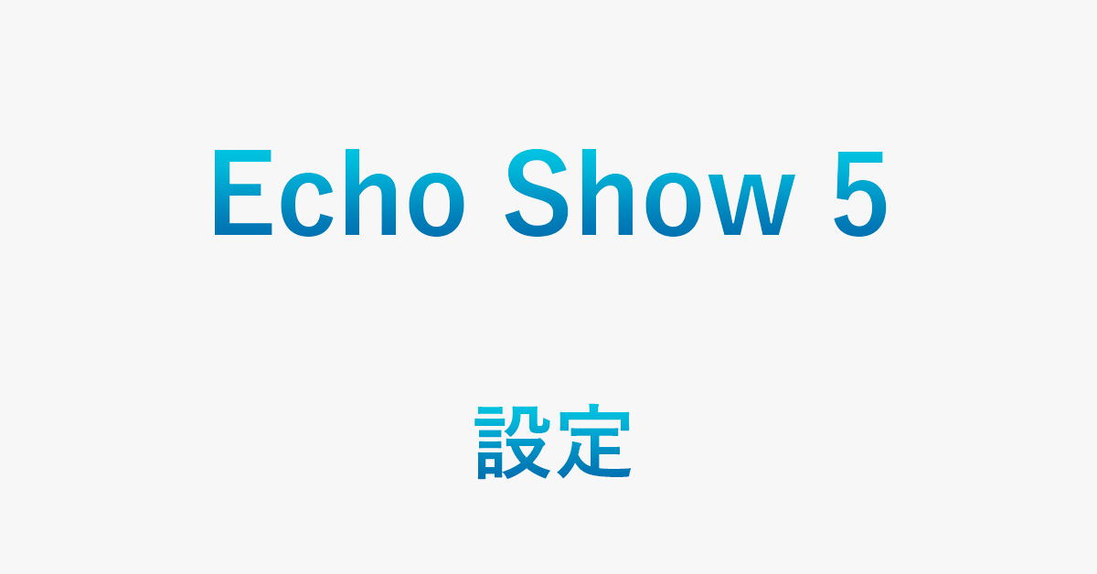 Echo Show 5の初期設定・セットアップ方法(使い方含む)