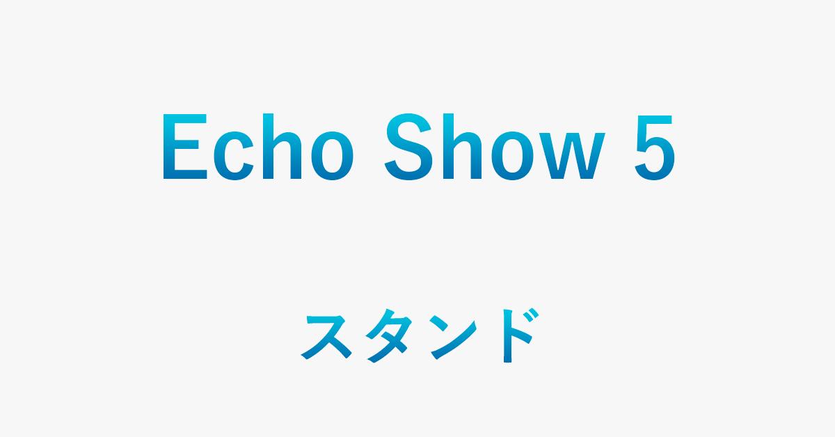 Echo Show 5にスタンドが必要な理由(純正/代用方法あり)