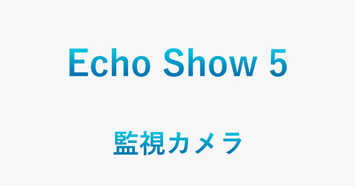 Echo Show 5を監視カメラとして使う方法(準備・設定など)