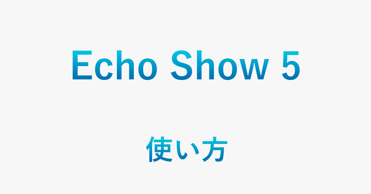 Echo Show 5の基本的な使い方(設定やできることを含む)