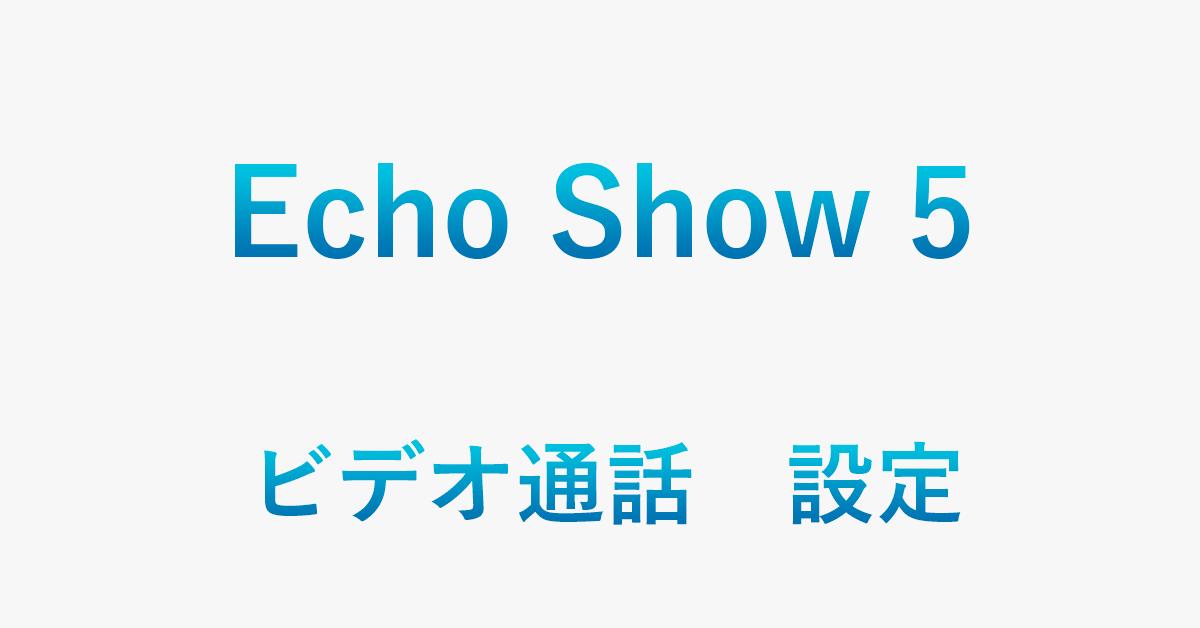 Echo Show 5でビデオ通話をするための設定方法を紹介