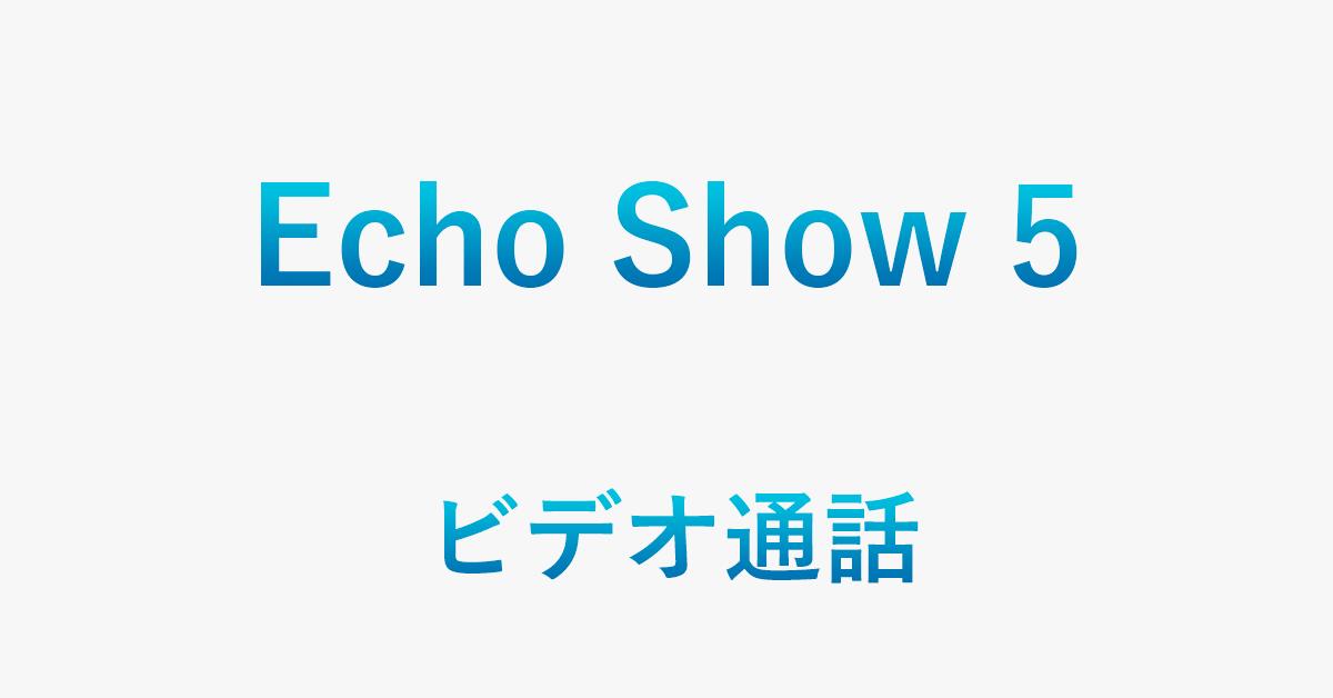 Echo Show 5でビデオ通話する方法(他社テレビ電話と比較あり)