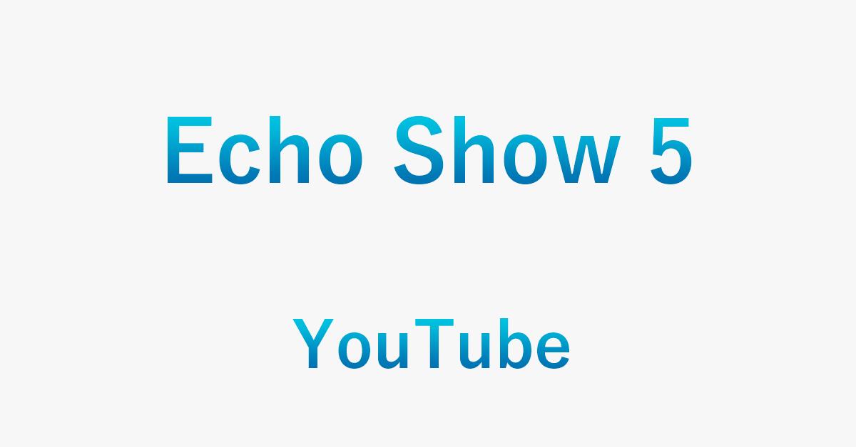 Echo Show 5でYouTubeを再生する方法(禁止・制限方法含む)