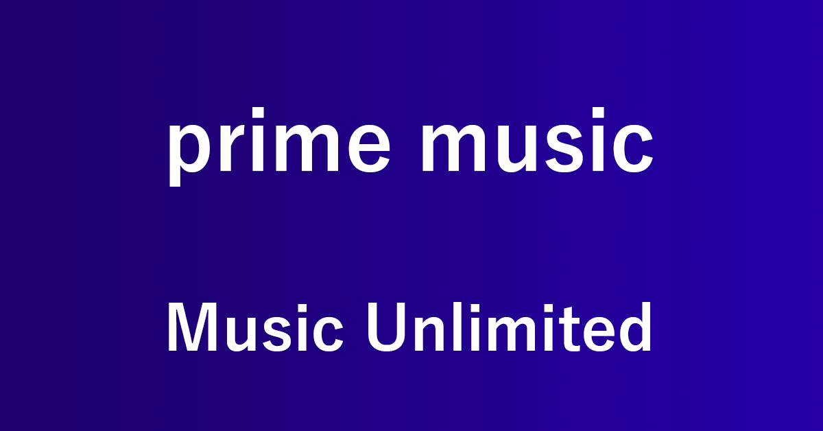 Amazon Prime MusicとMusic Unlimitedの違いを比較